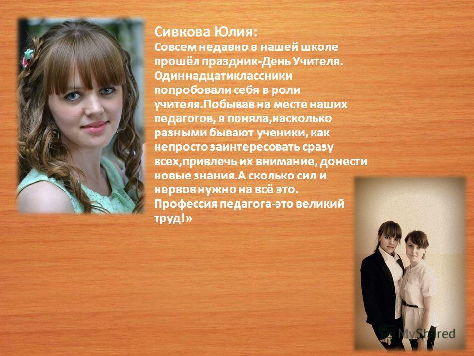 Сивкова Юлия: Совсем недавно в нашей школе прошёл праздник-День Учителя. Одиннадцатиклассники попробовали себя в роли учителя.Побывав на месте наших педагогов, я поняла,насколько разными бывают ученики, как непросто заинтересовать сразу всех,привлечь