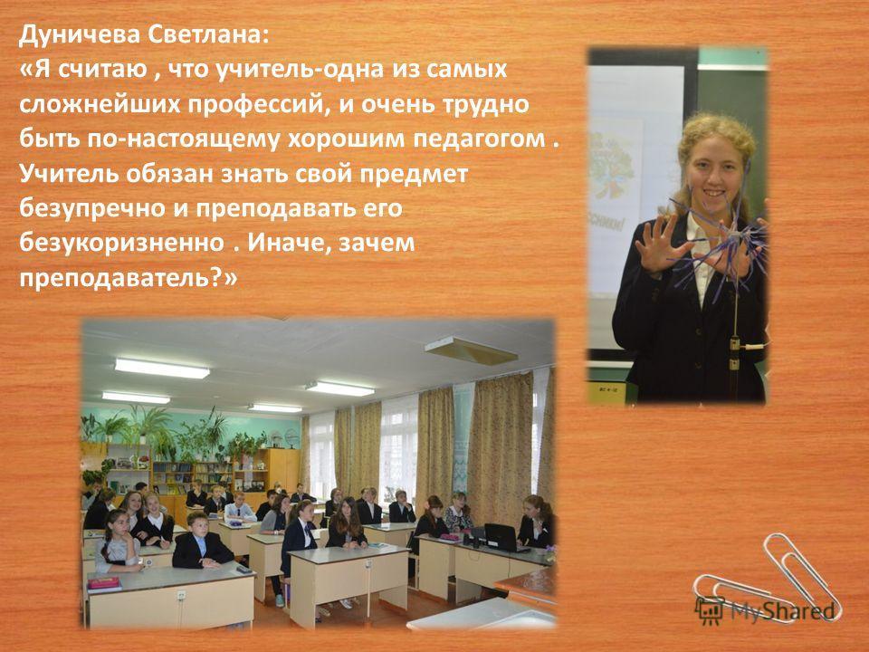 Дуничева Светлана: «Я считаю, что учитель-одна из самых сложнейших профессий, и очень трудно быть по-настоящему хорошим педагогом. Учитель обязан знать свой предмет безупречно и преподавать его безукоризненно. Иначе, зачем преподаватель?»
