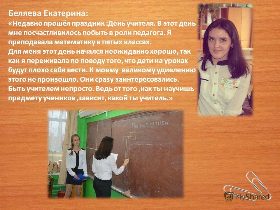 Беляева Екатерина: «Недавно прошёл праздник :День учителя. В этот день мне посчастливилось побыть в роли педагога. Я преподавала математику в пятых классах. Для меня этот день начался неожиданно хорошо, так как я переживала по поводу того, что дети н