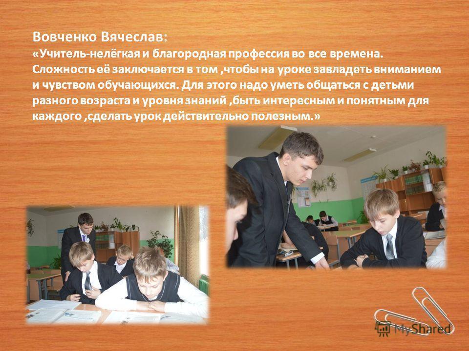 Вовченко Вячеслав: «Учитель-нелёгкая и благородная профессия во все времена. Сложность её заключается в том,чтобы на уроке завладеть вниманием и чувством обучающихся. Для этого надо уметь общаться с детьми разного возраста и уровня знаний,быть интере