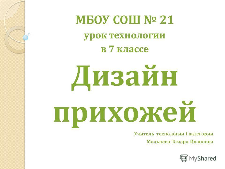 МБОУ СОШ 21 урок технологии в 7 классе Дизайн прихожей Учитель технологии I категории Мальцева Тамара Ивановна