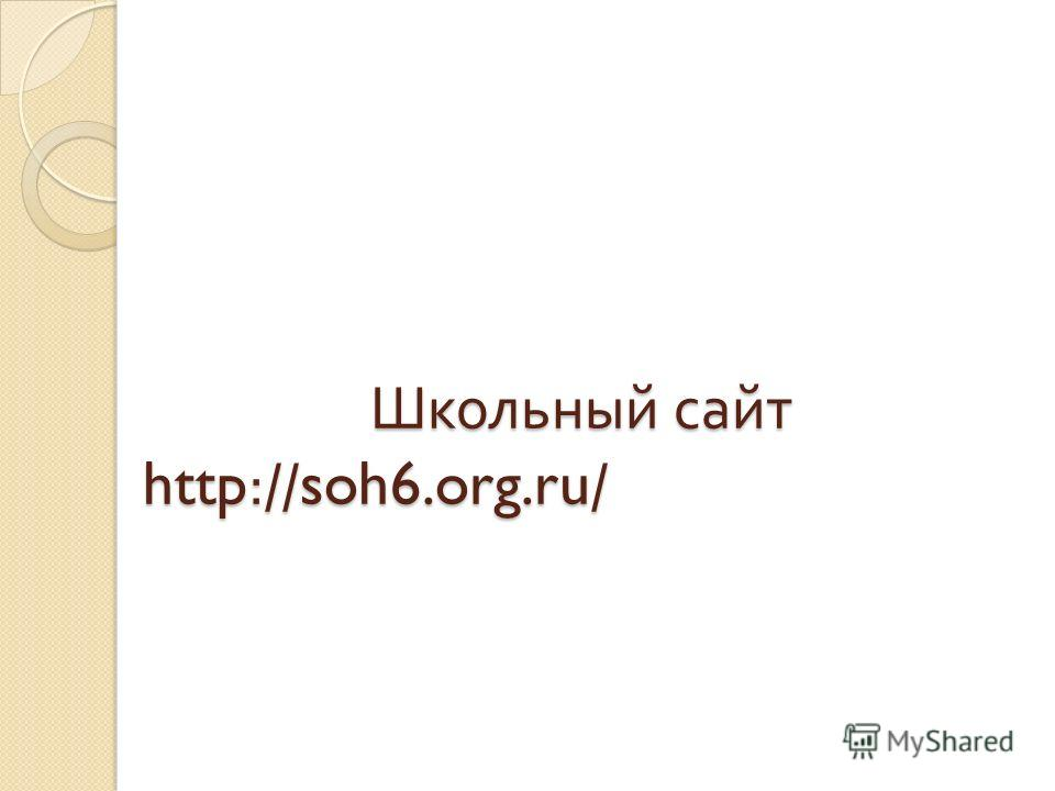 Школьный сайт http://soh6.org.ru/ Школьный сайт http://soh6.org.ru/