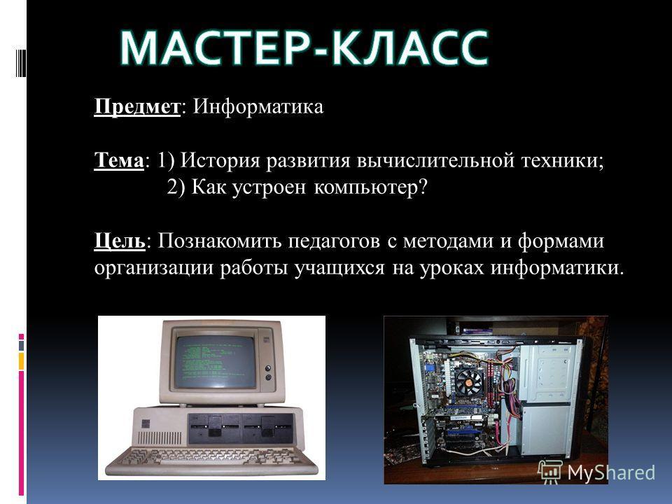 Предмет: Информатика Тема: 1) История развития вычислительной техники; 2) Как устроен компьютер? Цель: Познакомить педагогов с методами и формами организации работы учащихся на уроках информатики.