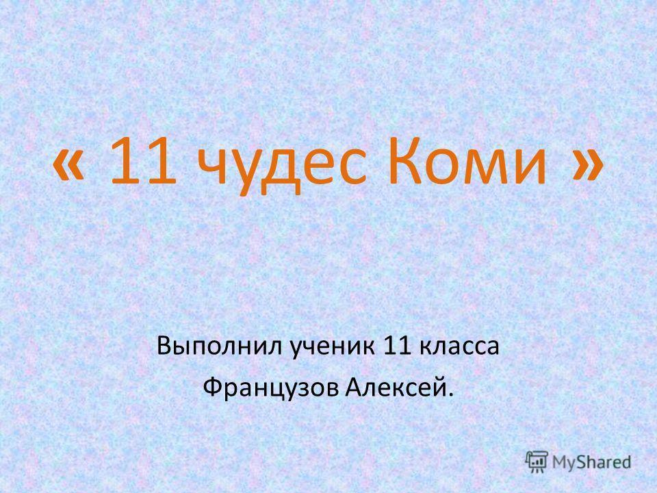 « 11 чудес Коми » Выполнил ученик 11 класса Французов Алексей.