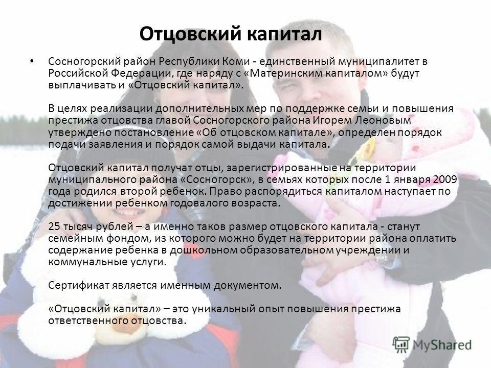 Отцовский капитал Сосногорский район Республики Коми - единственный муниципалитет в Российской Федерации, где наряду с «Материнским капиталом» будут выплачивать и «Отцовский капитал». В целях реализации дополнительных мер по поддержке семьи и повышен