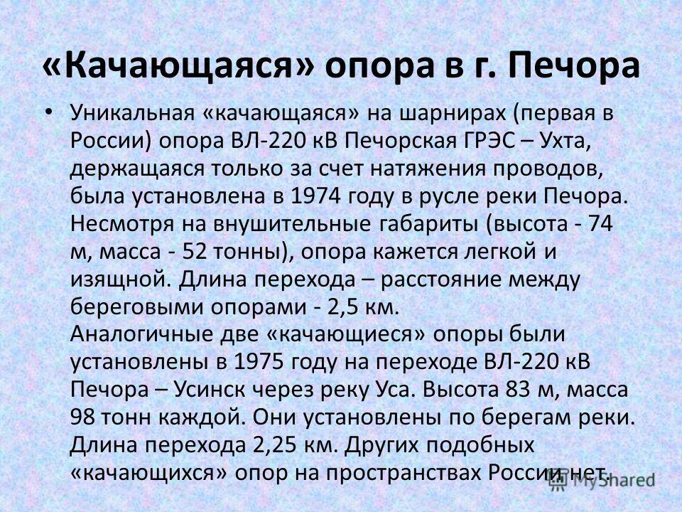 «Качающаяся» опора в г. Печора Уникальная «качающаяся» на шарнирах (первая в России) опора ВЛ-220 кВ Печорская ГРЭС – Ухта, держащаяся только за счет натяжения проводов, была установлена в 1974 году в русле реки Печора. Несмотря на внушительные габар
