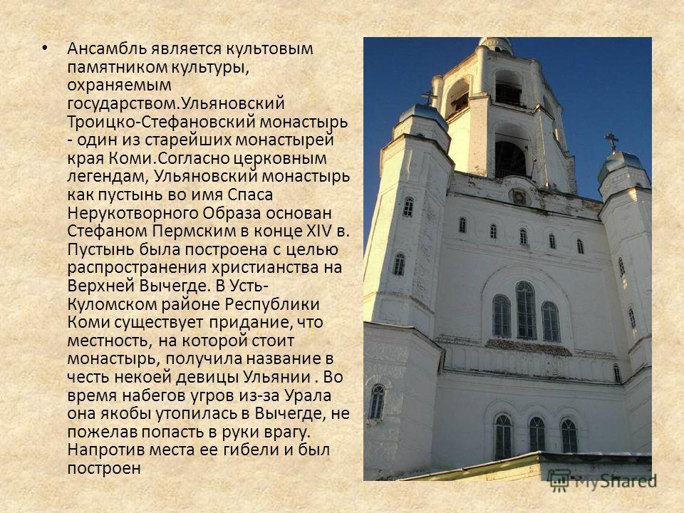 Ансамбль является культовым памятником культуры, охраняемым государством.Ульяновский Троицко-Стефановский монастырь - один из старейших монастырей края Коми.Согласно церковным легендам, Ульяновский монастырь как пустынь во имя Спаса Нерукотворного Об