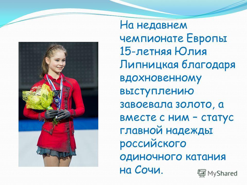 На недавнем чемпионате Европы 15-летняя Юлия Липницкая благодаря вдохновенному выступлению завоевала золото, а вместе с ним – статус главной надежды российского одиночного катания на Сочи.