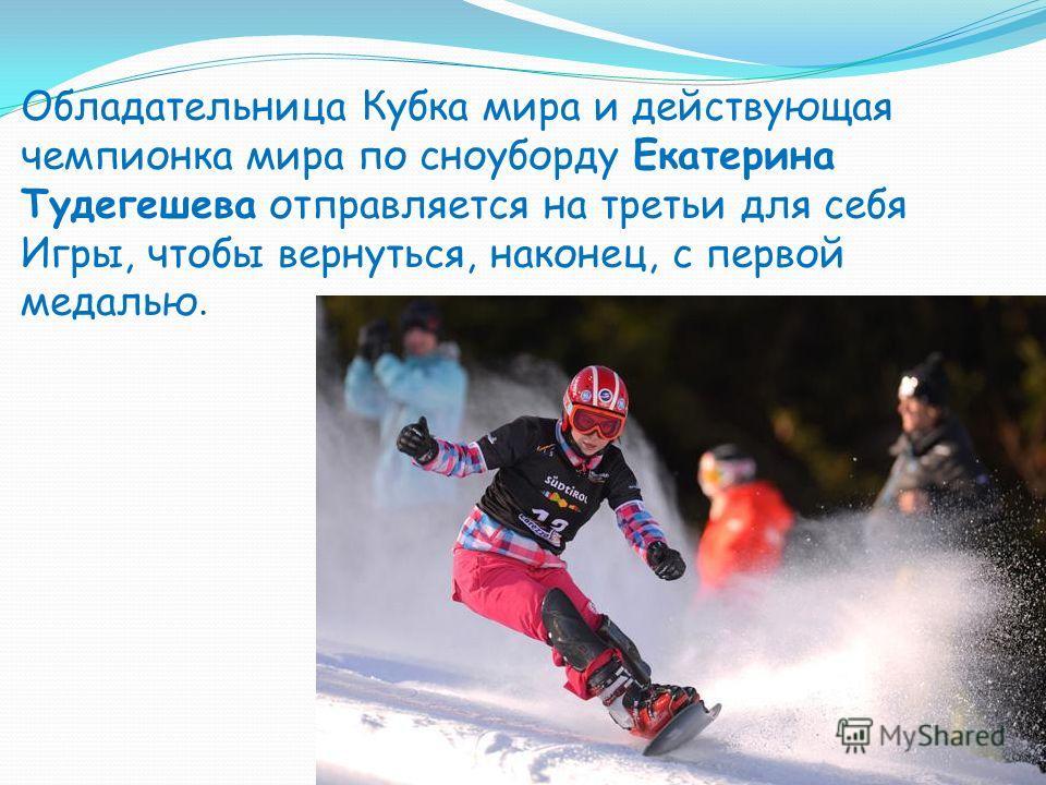 Обладательница Кубка мира и действующая чемпионка мира по сноуборду Екатерина Тудегешева отправляется на третьи для себя Игры, чтобы вернуться, наконец, с первой медалью.