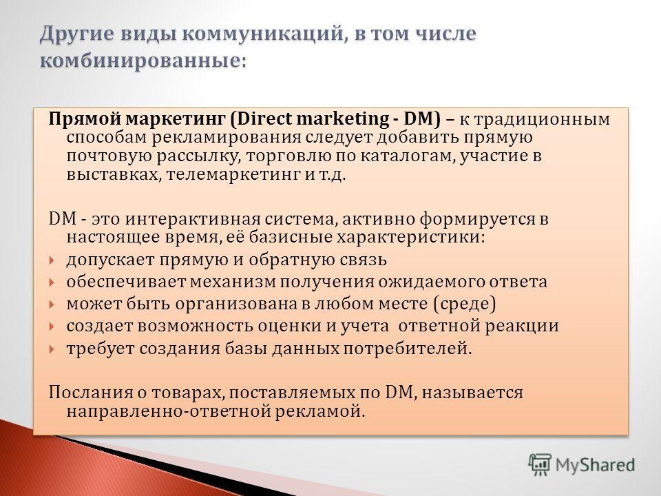 Прямой маркетинг (Direct marketing - DM) – к традиционным способам рекламирования следует добавить прямую почтовую рассылку, торговлю по каталогам, участие в выставках, телемаркетинг и т.д. DM - это интерактивная система, активно формируется в настоя