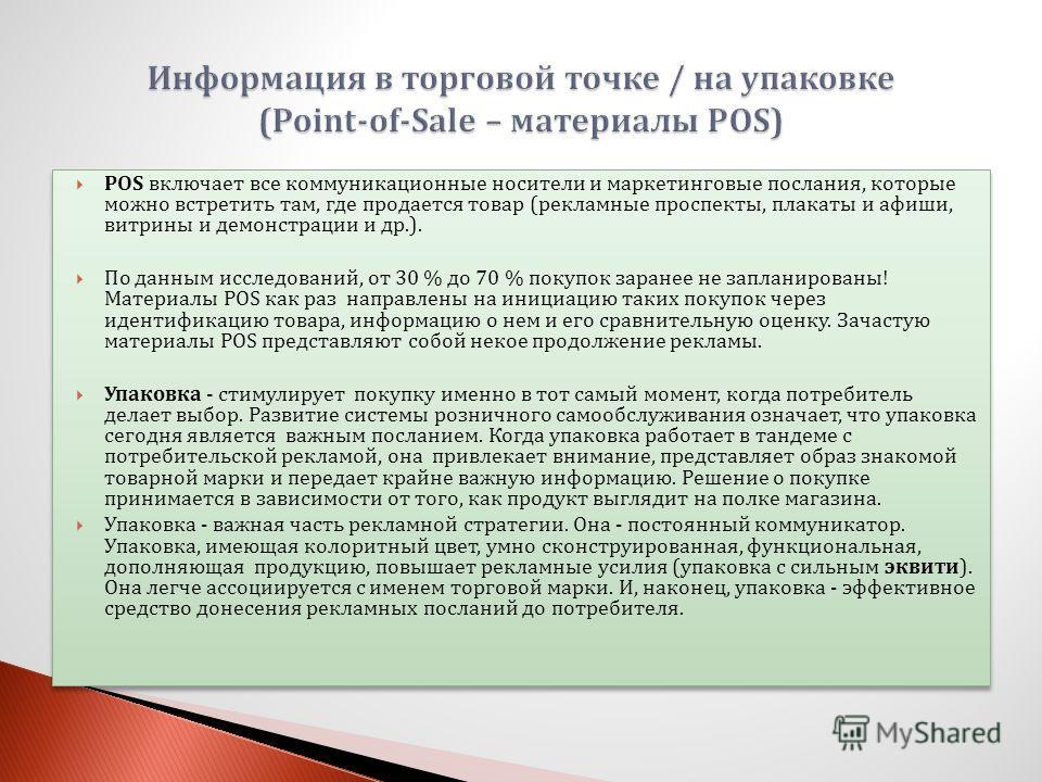 POS включает все коммуникационные носители и маркетинговые послания, которые можно встретить там, где продается товар (рекламные проспекты, плакаты и афиши, витрины и демонстрации и др.). По данным исследований, от 30 % до 70 % покупок заранее не зап