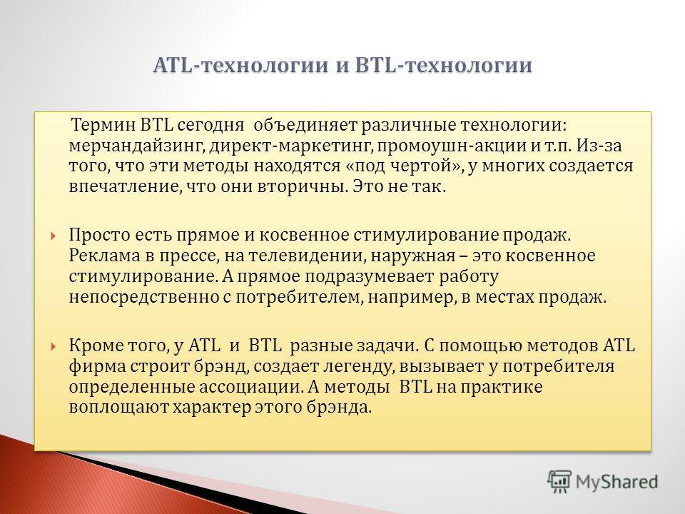 Термин BTL сегодня объединяет различные технологии: мерчандайзинг, директ-маркетинг, промоушн-акции и т.п. Из-за того, что эти методы находятся «под чертой», у многих создается впечатление, что они вторичны. Это не так. Просто есть прямое и косвенное