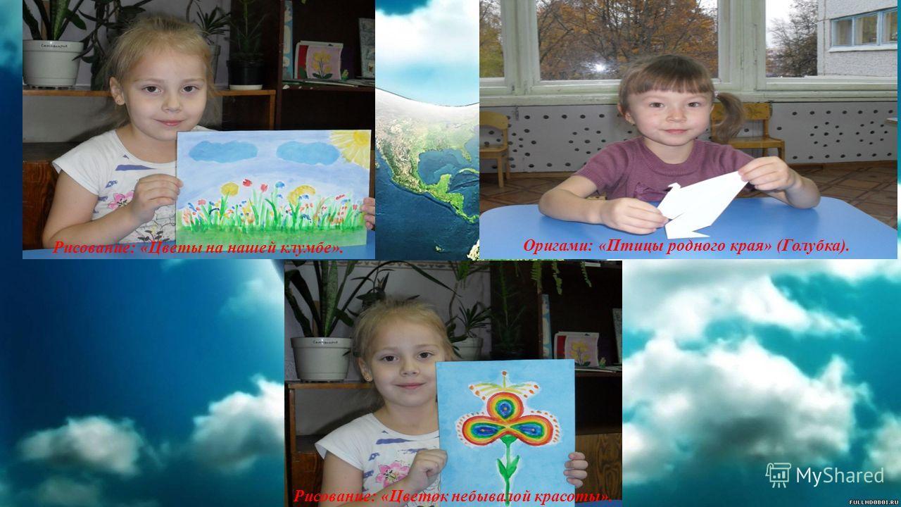 Рисование: «Цветы на нашей клумбе». Оригами: «Птицы родного края» (Голубка). Рисование: «Цветок небывалой красоты».