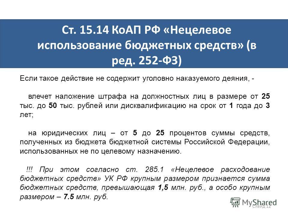 Ст. 15.14 КоАП РФ «Нецелевое использование бюджетных средств» (в ред. 252-ФЗ) Если такое действие не содержит уголовно наказуемого деяния, - влечет наложение штрафа на должностных лиц в размере от 25 тыс. до 50 тыс. рублей или дисквалификацию на срок