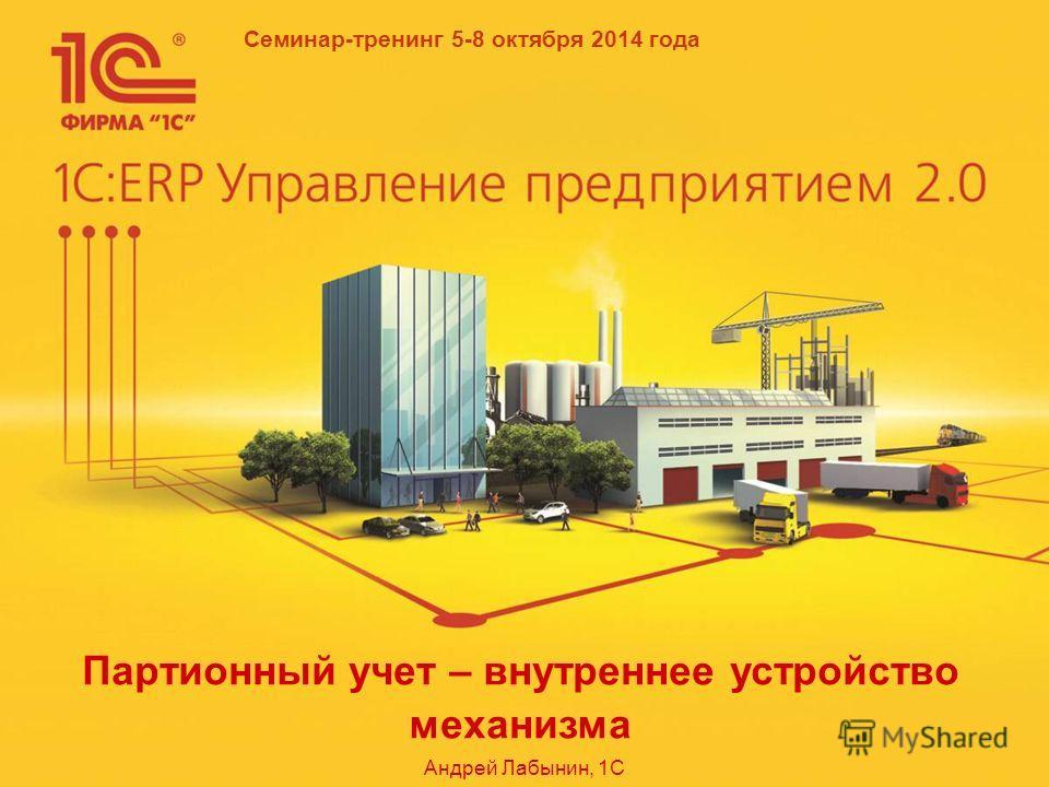 Семинар-тренинг 5-8 октября 2014 года Партионный учет – внутреннее устройство механизма Андрей Лабынин, 1С