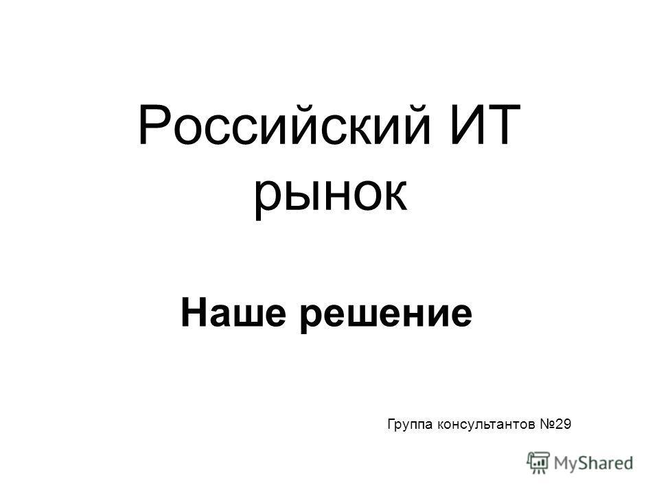Российский ИТ рынок Наше решение Группа консультантов 29