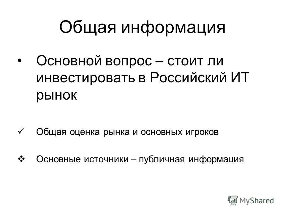 Общая информация Основной вопрос – стоит ли инвестировать в Российский ИТ рынок Общая оценка рынка и основных игроков Основные источники – публичная информация