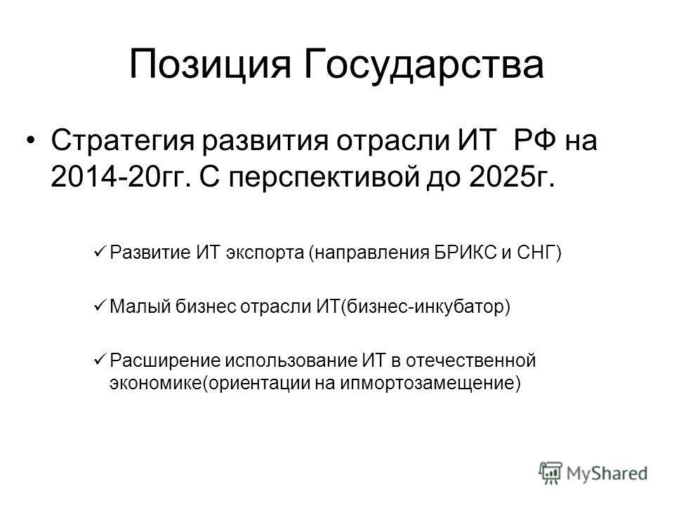 Позиция Государства Стратегия развития отрасли ИТ РФ на 2014-20 гг. С перспективой до 2025 г. Развитие ИТ экспорта (направления БРИКС и СНГ) Малый бизнес отрасли ИТ(бизнес-инкубатор) Расширение использование ИТ в отечественной экономике(ориентации на