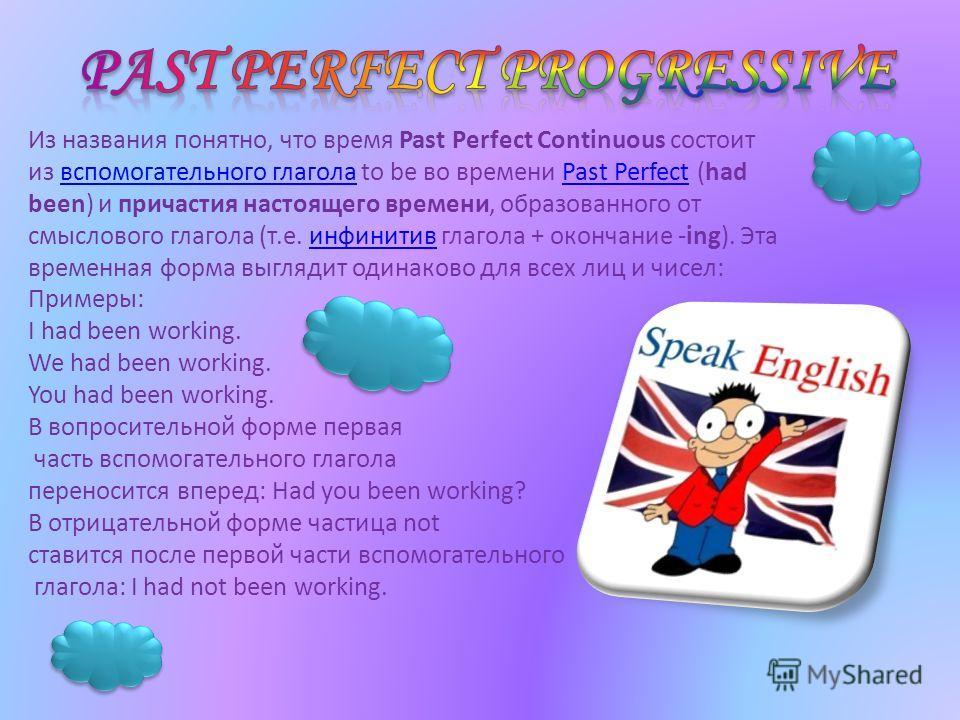 Из названия понятно, что время Past Perfect Continuous состоит из вспомогательного глагола to be во времени Past Perfect (had been) и причастия настоящего времени, образованного от смыслового глагола (т.е. инфинитив глагола + окончание -ing). Эта вре