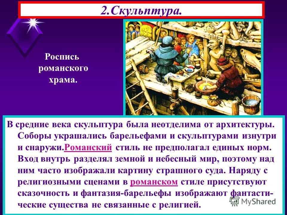 2.Скульптура. В средние века скульптура была неотделима от архитектуры. Соборы украшались барельефами и скульптурами изнутри и снаружи.Романский стиль не предполагал единых норм. Вход внутрь разделял земной и небесный мир, поэтому над ним часто изобр