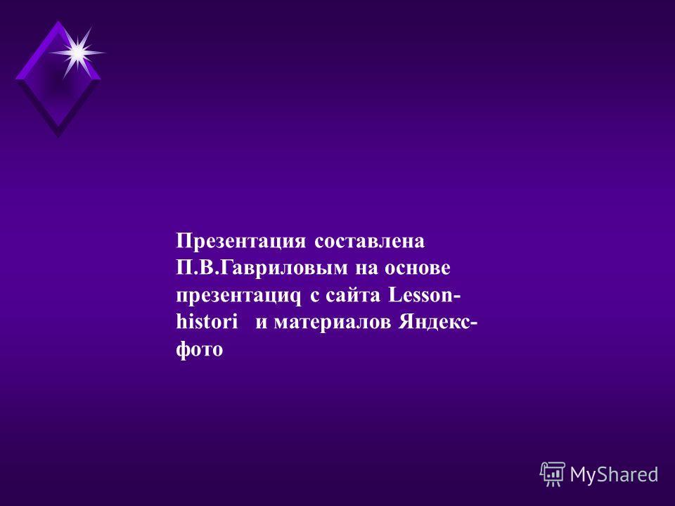 Презентация составлена П.В.Гавриловым на основе презентация с сайта Lesson- histori и материалов Яндекс- фото