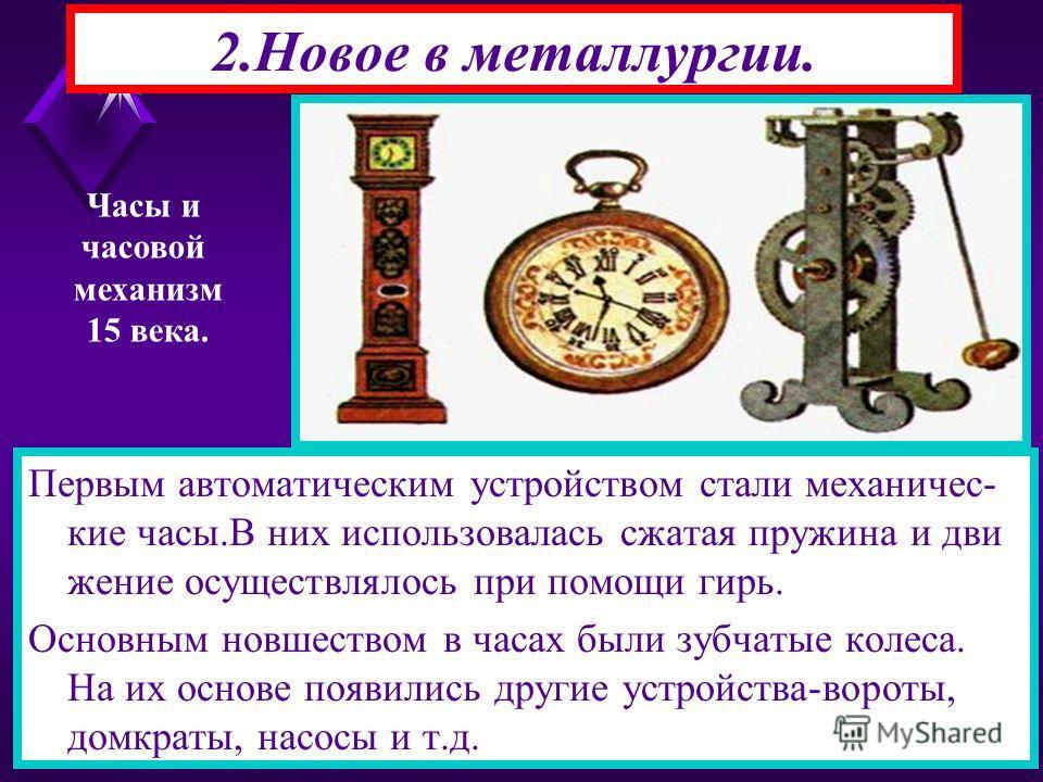Первым автоматическим устройством стали механические часы.В них использовалась сжатая пружина и движение осуществлялось при помощи гирь. Основным новшеством в часах были зубчатые колеса. На их основе появились другие устройства-вороты, домкраты, насо
