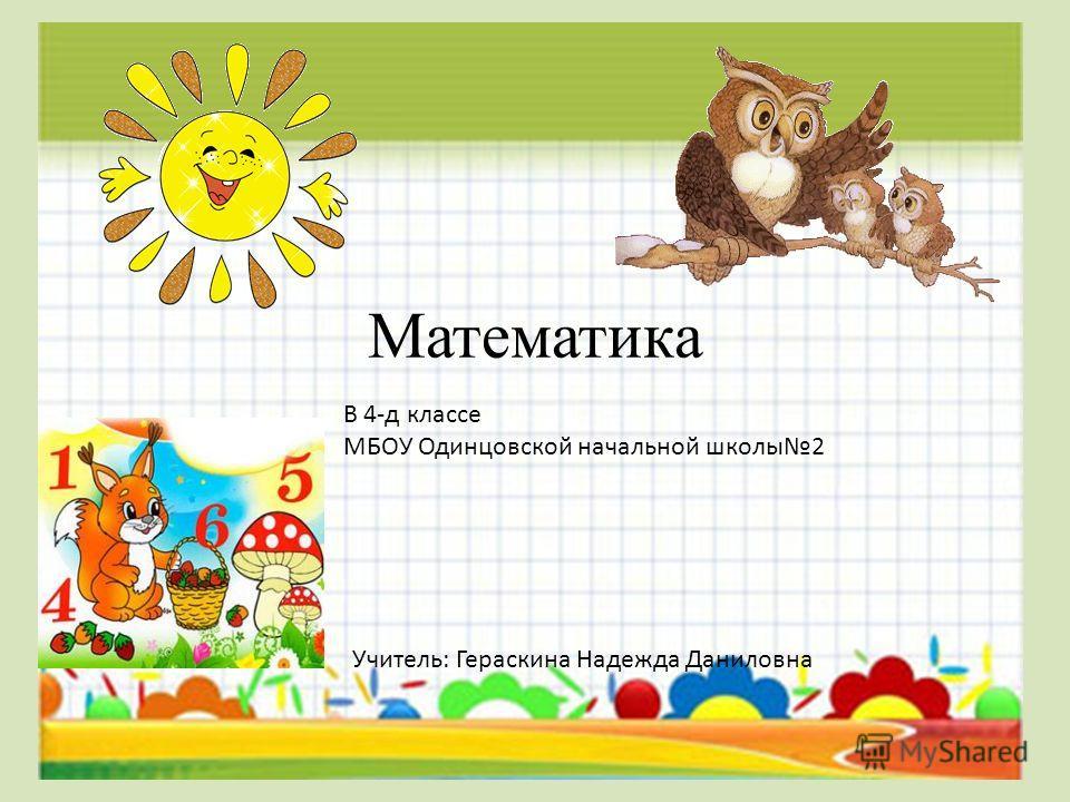 Математика В 4-д классе МБОУ Одинцовской начальной школы 2 Учитель: Гераскина Надежда Даниловна