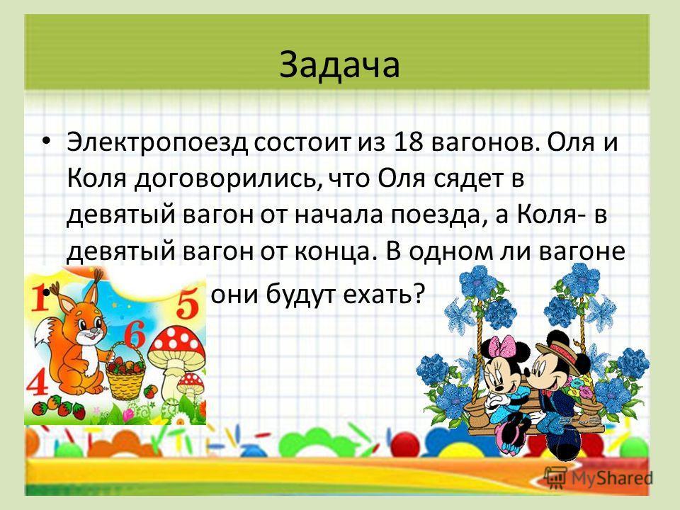 Задача Электропоезд состоит из 18 вагонов. Оля и Коля договорились, что Оля сядет в девятый вагон от начала поезда, а Коля- в девятый вагон от конца. В одном ли вагоне они будут ехать?