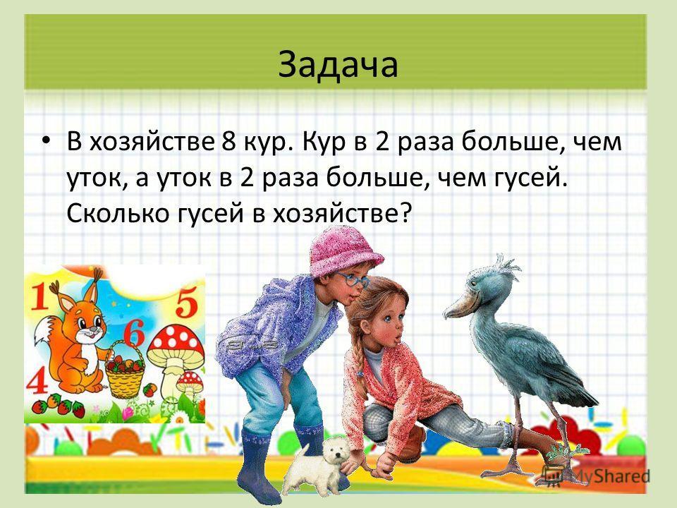 Задача В хозяйстве 8 кур. Кур в 2 раза больше, чем уток, а уток в 2 раза больше, чем гусей. Сколько гусей в хозяйстве?