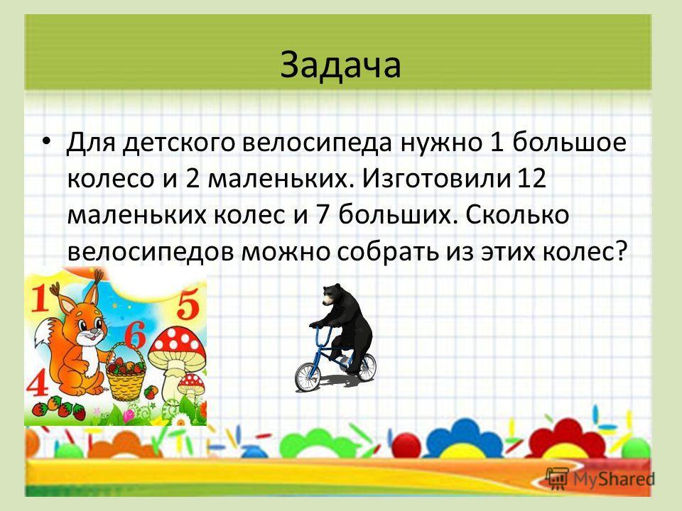 Задача Для детского велосипеда нужно 1 большое колесо и 2 маленьких. Изготовили 12 маленьких колес и 7 больших. Сколько велосипедов можно собрать из этих колес?