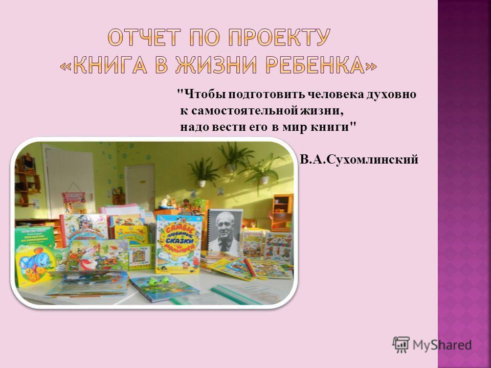 Чтобы подготовить человека духовно к самостоятельной жизни, надо вести его в мир книги В.А.Сухомлинский