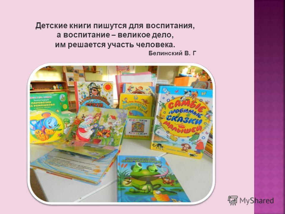 Детские книги пишутся для воспитания, а воспитание – великое дело, им решается участь человека. Белинский В. Г