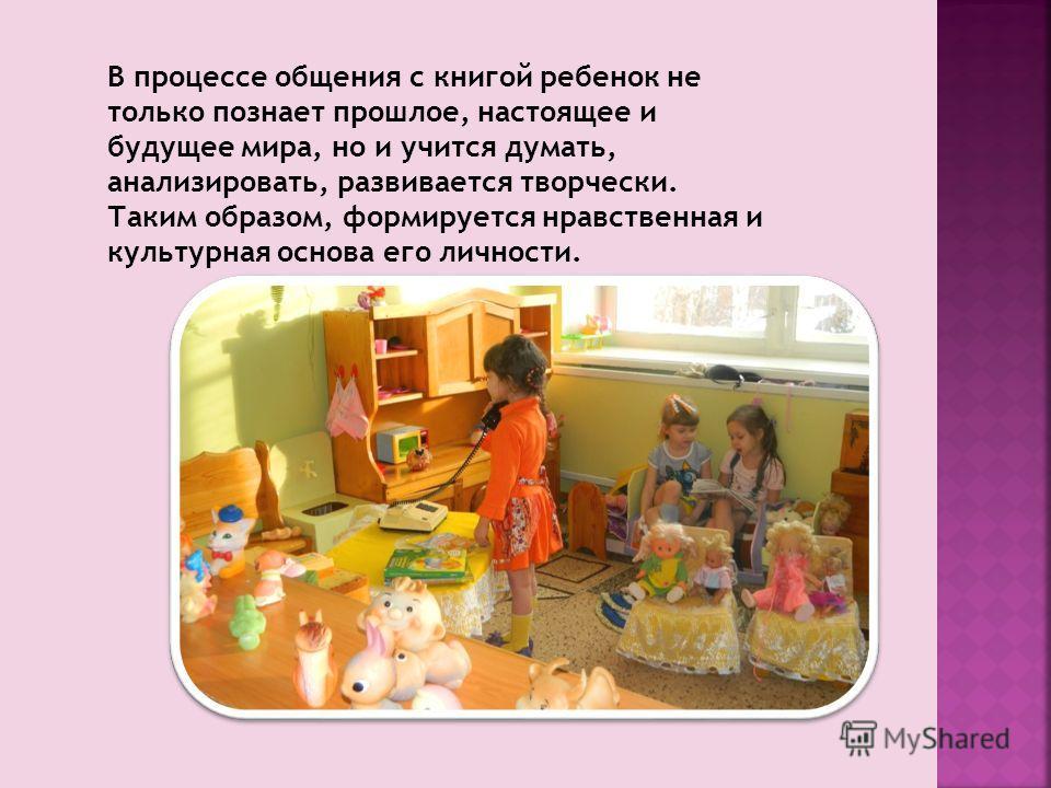 В процессе общения с книгой ребенок не только познает прошлое, настоящее и будущее мира, но и учится думать, анализировать, развивается творчески. Таким образом, формируется нравственная и культурная основа его личности.