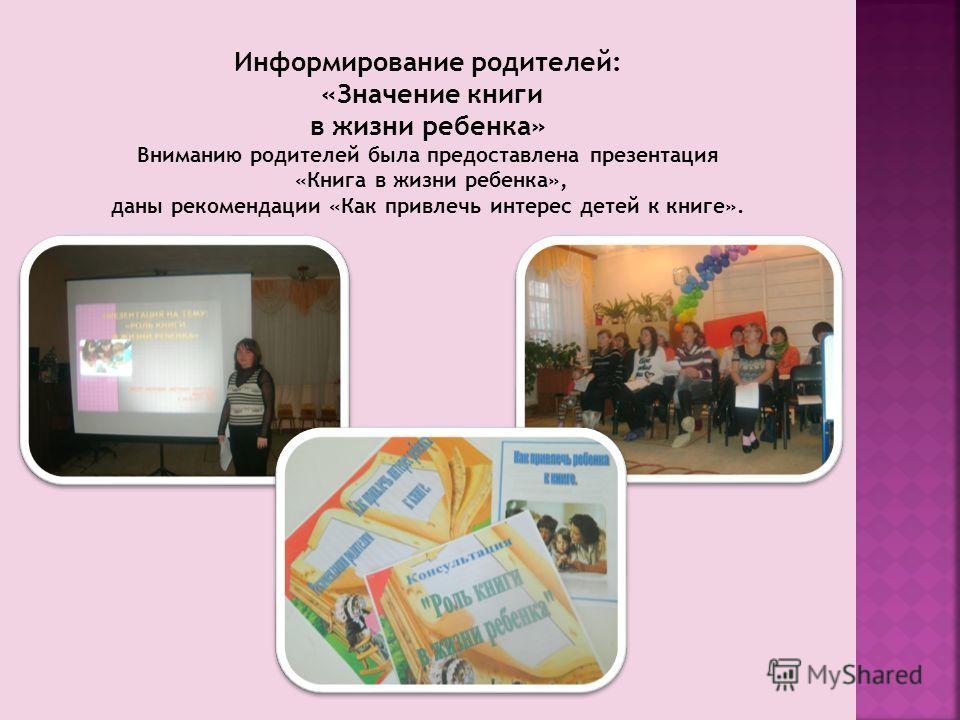 Информирование родителей: «Значение книги в жизни ребенка» Вниманию родителей была предоставлена презентация «Книга в жизни ребенка», даны рекомендации «Как привлечь интерес детей к книге».