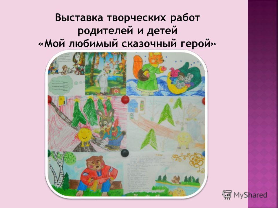 Выставка творческих работ родителей и детей «Мой любимый сказочный герой»