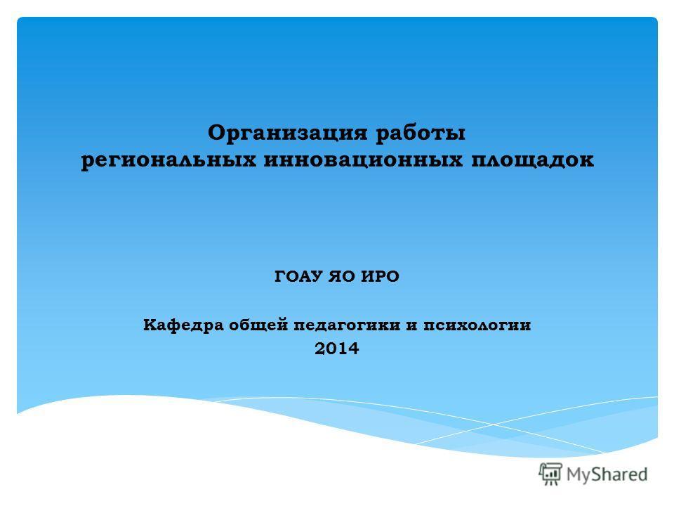 Организация работы региональных инновационных площадок ГОАУ ЯО ИРО Кафедра общей педагогики и психологии 2014