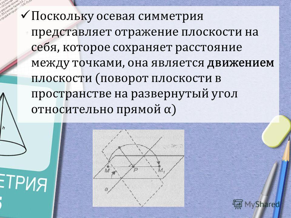 Поскольку осевая симметрия представляет отражение плоскости на себя, которое сохраняет расстояние между точками, она является движением плоскости (поворот плоскости в пространстве на развернутый угол относительно прямой α)
