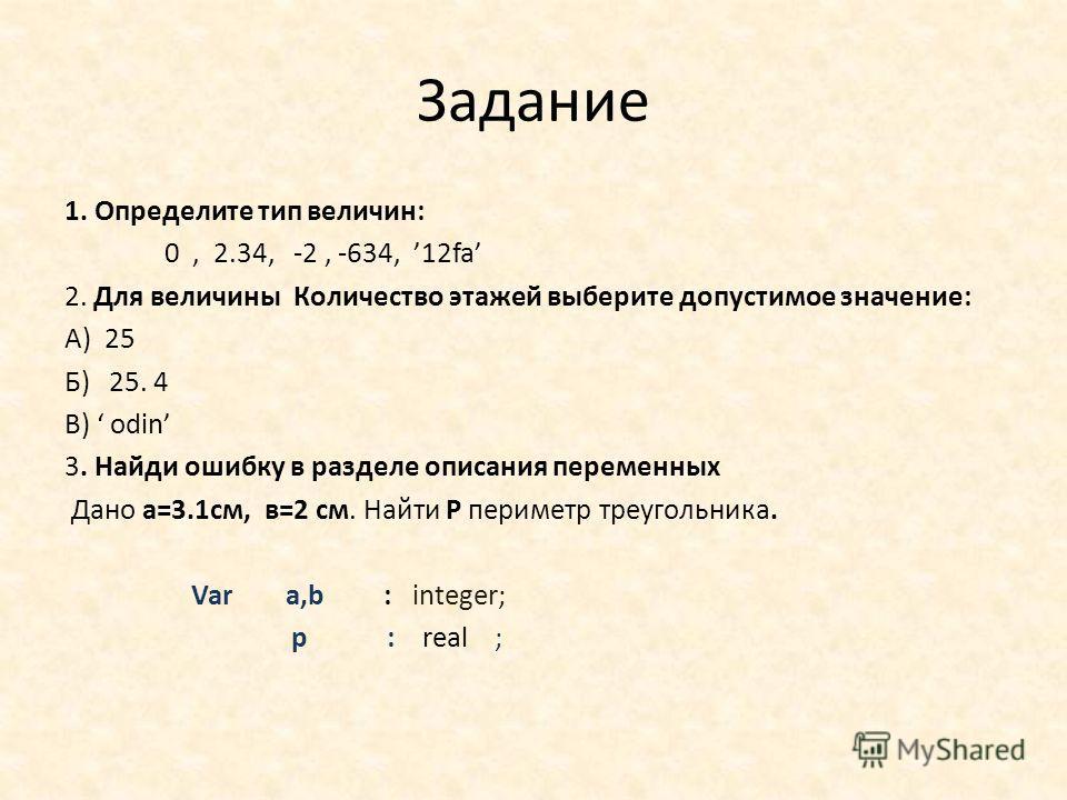 Задание 1. Определите тип величин: 0, 2.34, -2, -634, 12fa 2. Для величины Количество этажей выберите допустимое значение: А) 25 Б) 25. 4 В) odin 3. Найди ошибку в разделе описания переменных Дано а=3.1 см, в=2 см. Найти Р периметр треугольника. Var