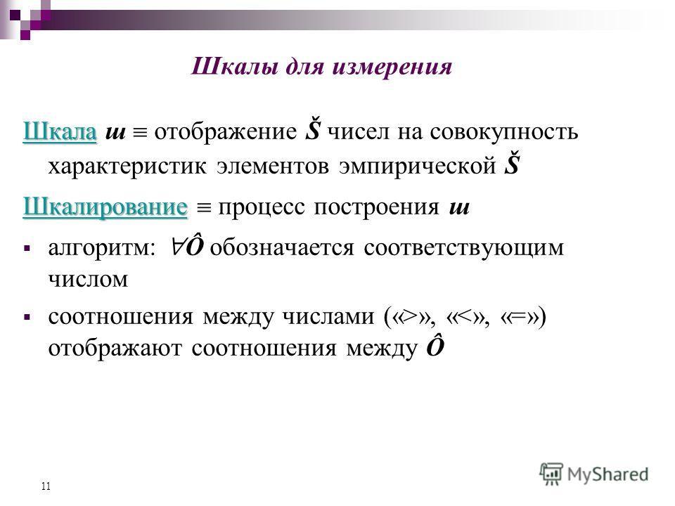 Шкалы для измерения Шкала Шкала ш отображение Š чисел на совокупность характеристик элементов эмпирической Š Шкалирование Шкалирование процесс построения ш алгоритм: Ô обозначается соответствующим числом соотношения между числами («>», «