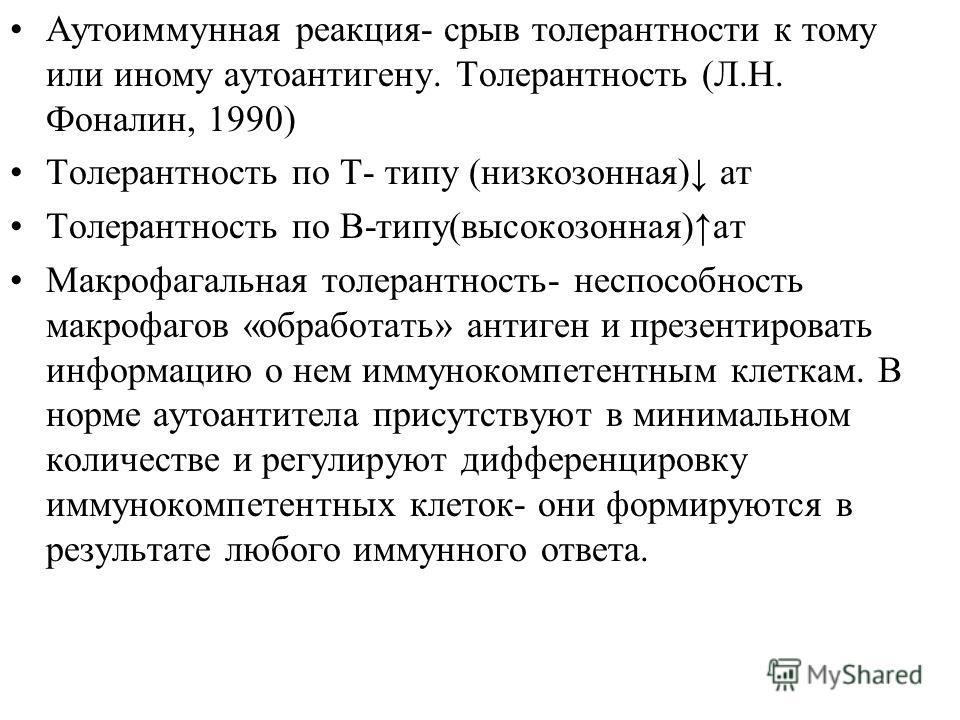 Аутоиммунная реакция- срыв толерантности к тому или иному аутоантигену. Толерантность (Л.Н. Фоналин, 1990) Толерантность по Т- типу (низкозонная) ат Толерантность по В-типу(высокозонная)ат Макрофагальная толерантность- неспособность макрофагов «обраб
