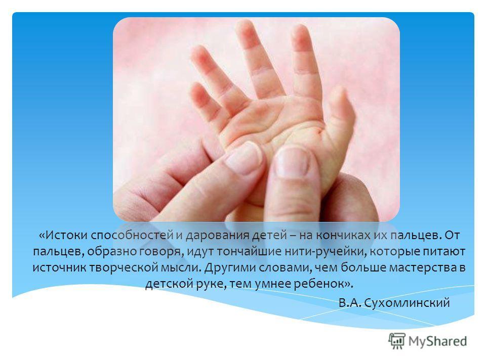 «Истоки способностей и дарования детей – на кончиках их пальцев. От пальцев, образно говоря, идут тончайшие нити-ручейки, которые питают источник творческой мысли. Другими словами, чем больше мастерства в детской руке, тем умнее ребенок». В.А. Сухомл