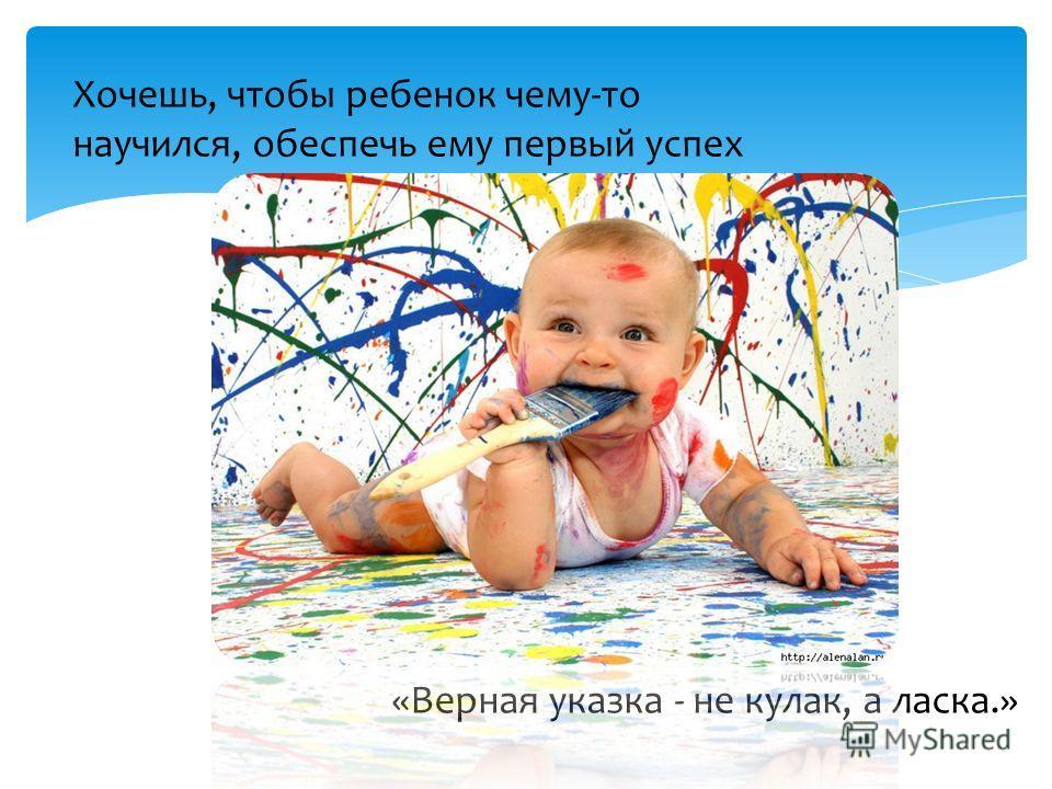 «Верная указка - не кулак, а ласка.» Хочешь, чтобы ребенок чему-то научился, обеспечь ему первый успех
