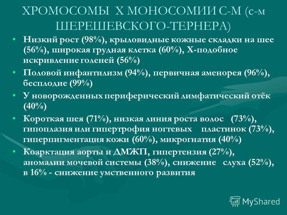 ХРОМОСОМЫ X МОНОСОМИИ С-М (с-м ШЕРЕШЕВСКОГО-ТЕРНЕРА) Низкий рост (98%), крыловидные кожные складки на шее (56%), широкая грудная клетка (60%), Х-подобное искривление голеней (56%) Половой инфантилизм (94%), первичная аменорея (96%), бесплодие (99%) У