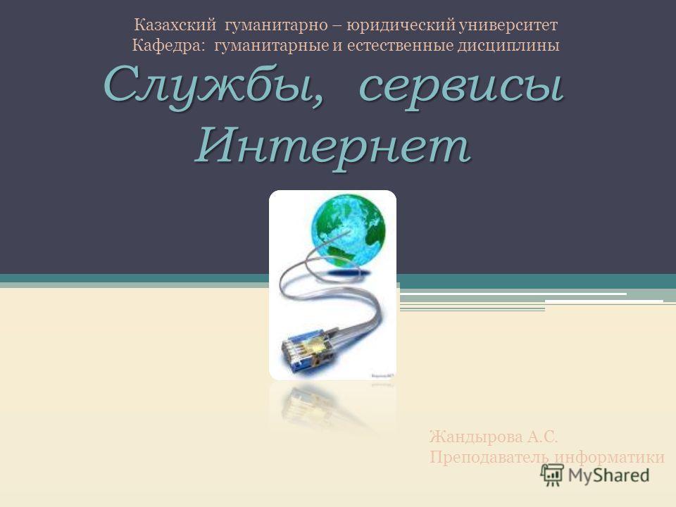 Службы, сервисы Интернет Казахский гуманитарно – юридический университет Кафедра: гуманитарные и естественные дисциплины Жандырова А.С. Преподаватель информатики
