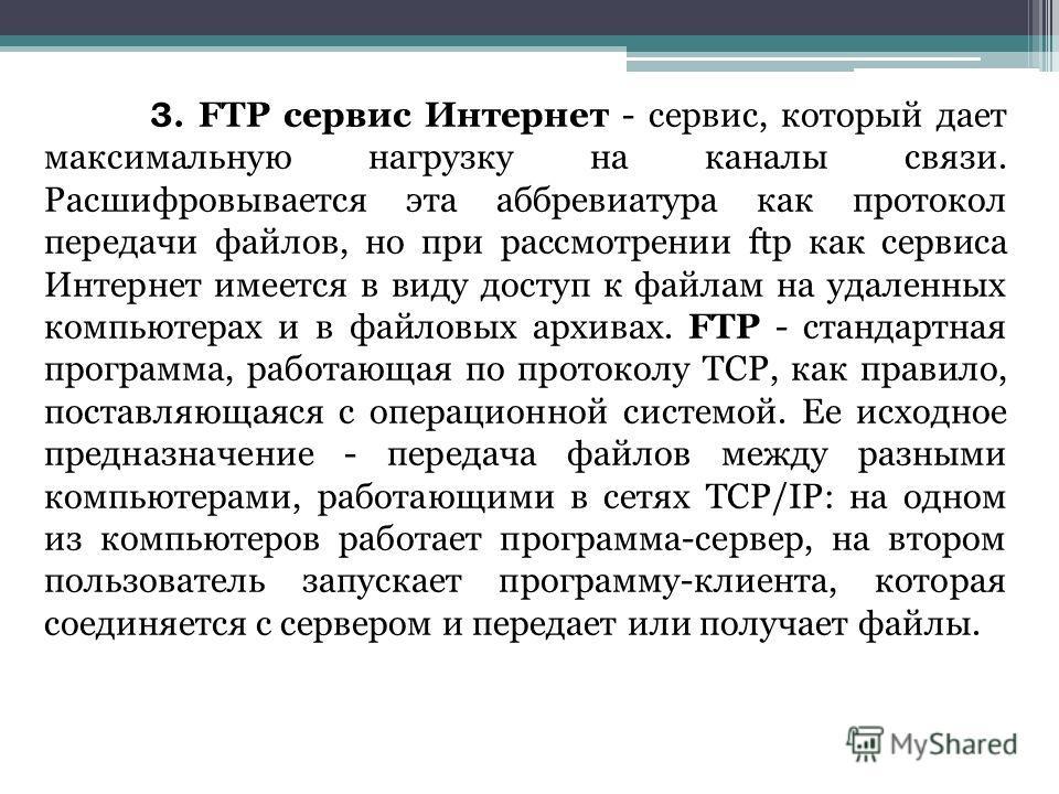 3. FTP сервис Интернет - сервис, который дает максимальную нагрузку на каналы связи. Расшифровывается эта аббревиатура как протокол передачи файлов, но при рассмотрении ftp как сервиса Интернет имеется в виду доступ к файлам на удаленных компьютерах