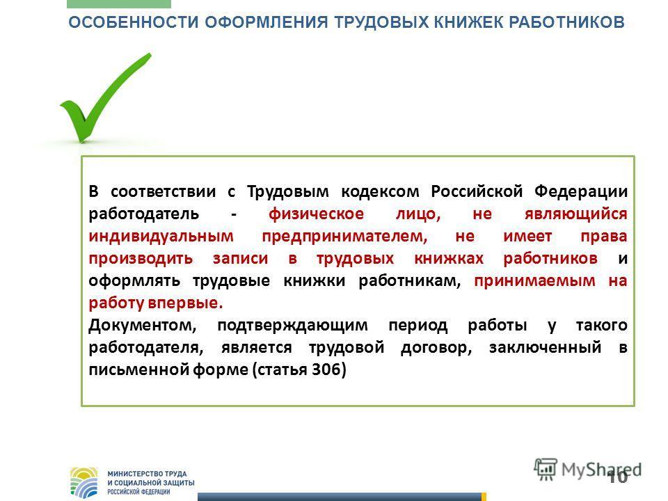 10 ОСОБЕННОСТИ ОФОРМЛЕНИЯ ТРУДОВЫХ КНИЖЕК РАБОТНИКОВ В соответствии с Трудовым кодексом Российской Федерации работодатель - физическое лицо, не являющийся индивидуальным предпринимателем, не имеет права производить записи в трудовых книжках работнико