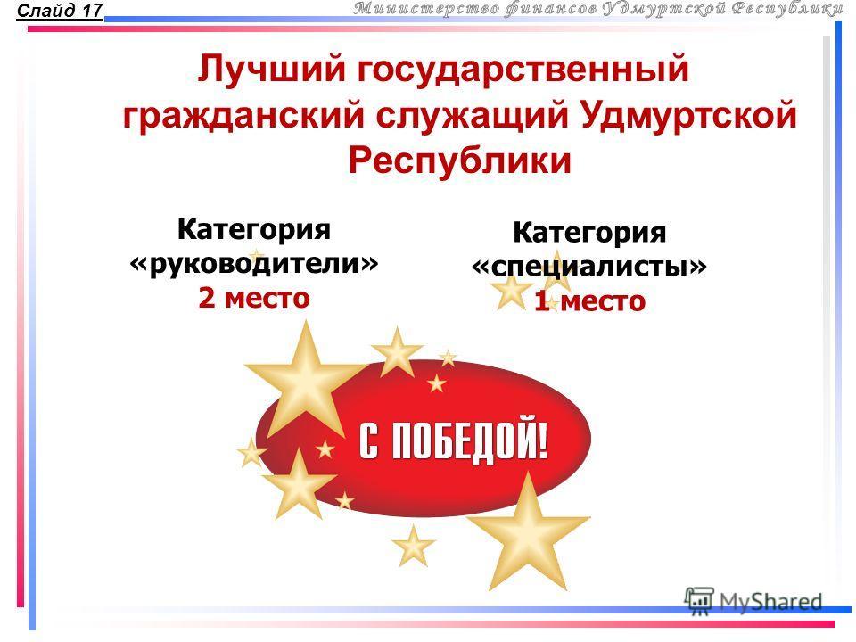 Слайд 17 Лучший государственный гражданский служащий Удмуртской Республики Категория «руководители» 2 место Категория «специалисты» 1 место