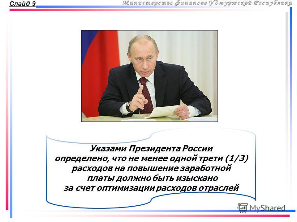 Слайд 9 Указами Президента России определено, что не менее одной трети (1/3) расходов на повышение заработной платы должно быть изыскано за счет оптимизации расходов отраслей