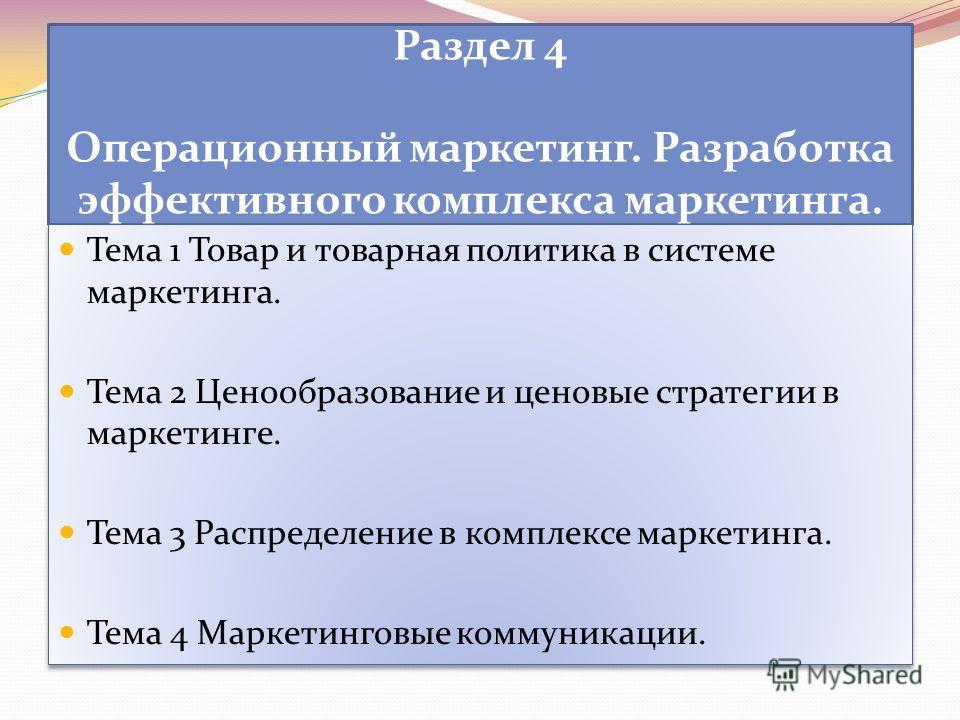 Раздел 4 Операционный маркетинг. Разработка эффективного комплекса маркетинга. Тема 1 Товар и товарная политика в системе маркетинга. Тема 2 Ценообразование и ценовые стратегии в маркетинге. Тема 3 Распределение в комплексе маркетинга. Тема 4 Маркети