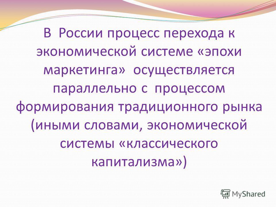 В России процесс перехода к экономической системе «эпохи маркетинга» осуществляется параллельно с процессом формирования традиционного рынка (иными словами, экономической системы «классического капитализма»)